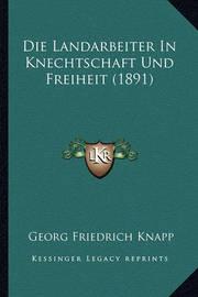 Die Landarbeiter in Knechtschaft Und Freiheit (1891) by Georg Friedrich Knapp