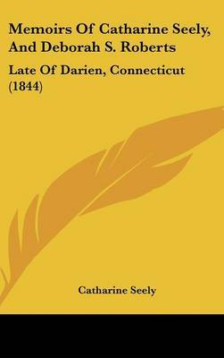 Memoirs Of Catharine Seely, And Deborah S. Roberts: Late Of Darien, Connecticut (1844) by Catharine Seely image