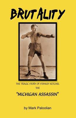 Brutality: The Tragic Story of Stanley Ketchel, the Michigan Assassin by Mark Paloolian