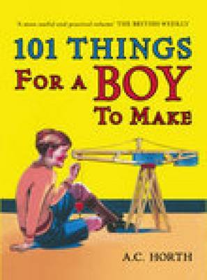 101 Things for a Boy to Make by Arthur C. Horth