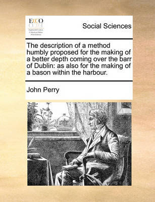 The Description of a Method Humbly Proposed for the Making of a Better Depth Coming Over the Barr of Dublin by John Perry