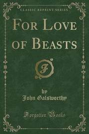 For Love of Beasts (Classic Reprint) by John Galsworthy
