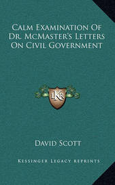 Calm Examination of Dr. McMaster's Letters on Civil Government by David Scott