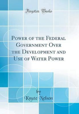Power of the Federal Government Over the Development and Use of Water Power (Classic Reprint) by Knute Nelson