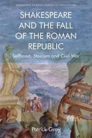 Shakespeare and the Fall of the Roman Republic by Patrick Gray