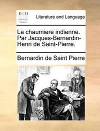 La Chaumiere Indienne. Par Jacques-Bernardin-Henri de Saint-Pierre. by Bernardin De Saint Pierre