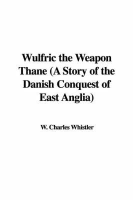 Wulfric the Weapon Thane (a Story of the Danish Conquest of East Anglia) by W. Charles Whistler