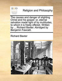 The Causes and Danger of Slighting Christ and His Gospel by Richard Baxter