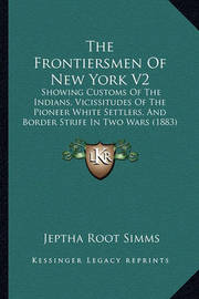 The Frontiersmen of New York V2 the Frontiersmen of New York V2: Showing Customs of the Indians, Vicissitudes of the Pioneer Showing Customs of the Indians, Vicissitudes of the Pioneer White Settlers, and Border Strife in Two Wars (1883) White Settlers, a by Jeptha Root Simms