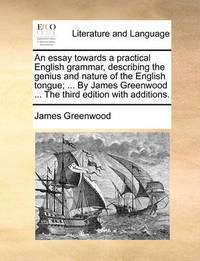 An Essay Towards a Practical English Grammar, Describing the Genius and Nature of the English Tongue; ... by James Greenwood ... the Third Edition Wi by James Greenwood