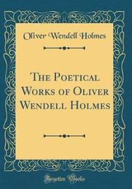 The Poetical Works of Oliver Wendell Holmes (Classic Reprint) by Oliver Wendell Holmes