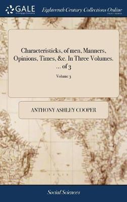 Characteristicks, of Men, Manners, Opinions, Times, &c. in Three Volumes. ... of 3; Volume 3 by Anthony Ashley Cooper