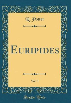 Euripides, Vol. 3 (Classic Reprint) by R Potter