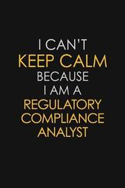 I Can't Keep Calm Because I Am A Regulatory Compliance Analyst by Blue Stone Publishers image