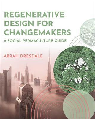 Regenerative Design for Changemakers by Abrah Dresdale