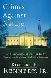 Crimes Against Nature: How George W. Bush and His Corporate Pals Are Plundering the Country and Highjacking Our Democracy by Robert F Jnr. Kennedy image