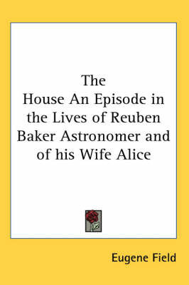 The House An Episode in the Lives of Reuben Baker Astronomer and of His Wife Alice by Eugene Field