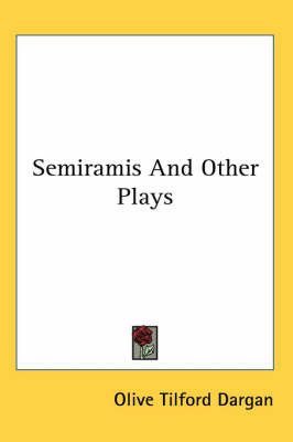 Semiramis And Other Plays by Olive Tilford Dargan