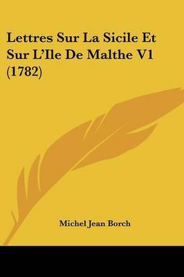 Lettres Sur La Sicile Et Sur L'Ile De Malthe V1 (1782) by Michel Jean Borch