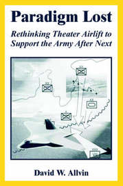 Paradigm Lost: Rethinking Theater Airlift to Support the Army After Next by David, W. Allvin