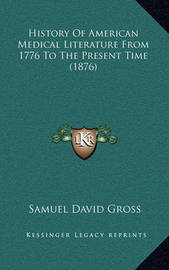 History of American Medical Literature from 1776 to the Present Time (1876) by Samuel David Gross