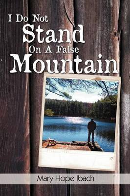 I Do Not Stand on a False Mountain by Mary Hope Ibach