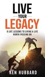 Live Your Legacy by Ken Hubbard