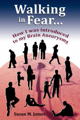 Walking in Fear...How I Was Introduced to My Brain Aneurysms by Susan M. James