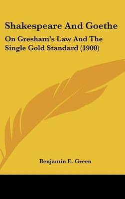 Shakespeare and Goethe: On Gresham's Law and the Single Gold Standard (1900) by Benjamin E Green