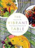 The Vibrant Table: Recipes from My Always Vegetarian, Mostly Vegan, and Sometimes Raw Kitchen by Anya Kassoff