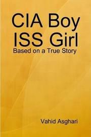 CIA Boy ISS Girl: Based on a True Story by Vahid Asghari