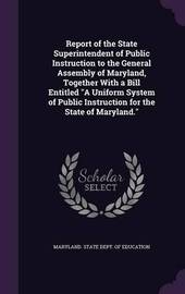 Report of the State Superintendent of Public Instruction to the General Assembly of Maryland, Together with a Bill Entitled a Uniform System of Public Instruction for the State of Maryland. image