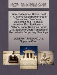 Warehousemen's Union Local 117, International Brotherhood of Teamsters, Chauffeurs, Stablemen and Helpers of America, Etc., Petitioner, V. National Labor Relations Board U.S. Supreme Court Transcript of Record with Supporting Pleadings by Joseph A Padway