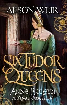 Six Tudor Queens: Anne Boleyn: A King's Obsession by Alison Weir image