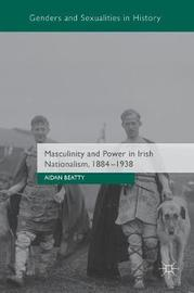 Masculinity and Power in Irish Nationalism, 1884-1938 by Aidan Beatty