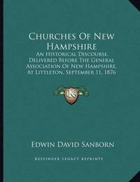 Churches of New Hampshire: An Historical Discourse, Delivered Before the General Association of New Hampshire, at Littleton, September 11, 1876 (1876) by Edwin David Sanborn