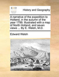 A Narrative of the Expedition to Holland, in the Autumn of the Year 1799. Illustrated with a Map of North Holland, and Seven Views ... by E. Walsh, M.D by Edward Walsh
