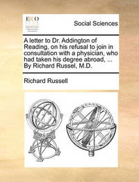 A Letter to Dr. Addington of Reading, on His Refusal to Join in Consultation with a Physician, Who Had Taken His Degree Abroad, ... by Richard Russel, M.D by Richard Russell