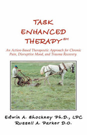 Task Enhanced Therapysm: An Action-Based Therapeutic Approach for Chronic Pain, Disruptive Mood, and Trauma Recovery by Edwin A Shockney