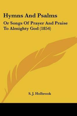 Hymns And Psalms: Or Songs Of Prayer And Praise To Almighty God (1854) by S J Holbrook image