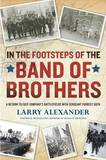 In the Footsteps of the Band of Brothers by Larry Alexander