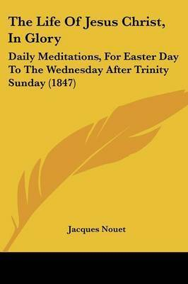 The Life Of Jesus Christ, In Glory: Daily Meditations, For Easter Day To The Wednesday After Trinity Sunday (1847) by Jacques Nouet
