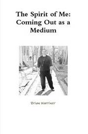 The Spirit of Me: Coming Out as a Medium by Brian Warriner
