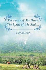 The Poetry of My Heart, the Lyrics of My Soul.... by Chip Bracken