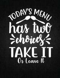 Today's menu has two choices take it or leave it by Recipe Journal