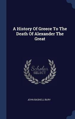 A History of Greece to the Death of Alexander the Great by John Bagnell Bury