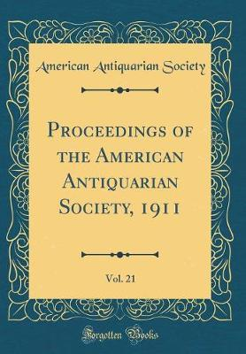 Proceedings of the American Antiquarian Society, 1911, Vol. 21 (Classic Reprint) by American Antiquarian Society