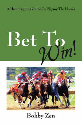 Bet to Win! a Handicapping Guide to Playing the Horses by Bobby Zen image