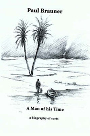 A Man of His Time: A Biography of Sorts by Paul Brauner