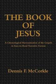 The Book of Jesus: A Chronological Harmonization of the Gospels in Easy-To-Read Narrative Format by Dennis Firth McCorkle